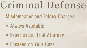 Criminal Defense Misdemeanor and Felony Charges | Always Available | Experienced Trial Attorney | Focused on Your Case